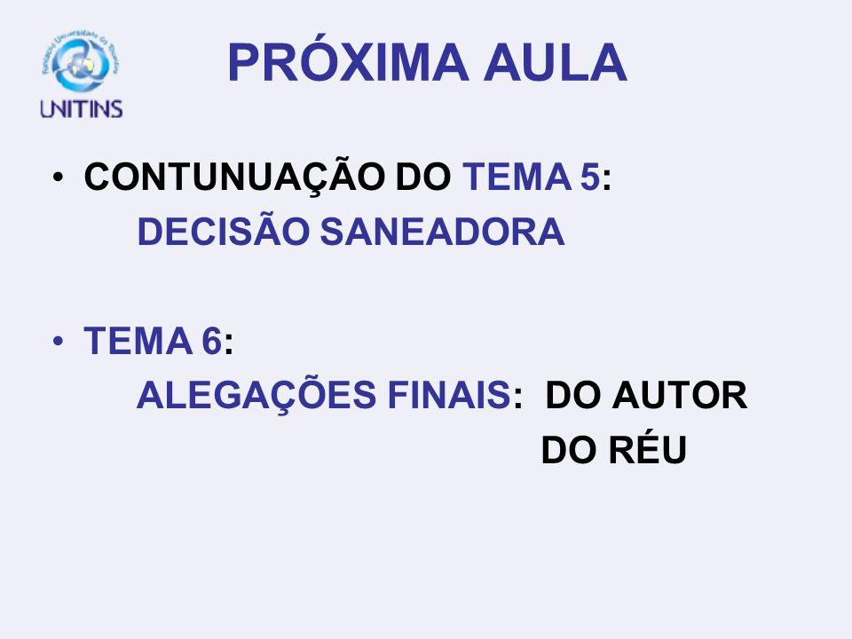 PRÓXIMA AULA CONTUNUAÇÃO DO TEMA 5: DECISÃO SANEADORA TEMA 6: ALEGAÇÕES FINAIS: DO AUTOR DO RÉU