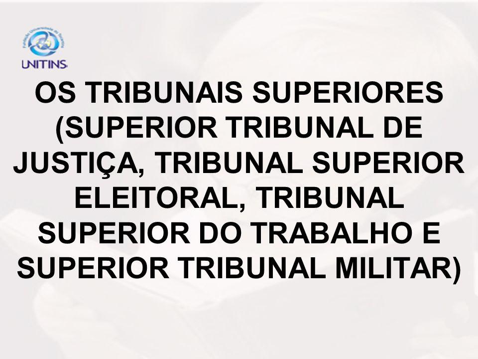OS TRIBUNAIS SUPERIORES (SUPERIOR TRIBUNAL DE JUSTIÇA, TRIBUNAL SUPERIOR ELEITORAL, TRIBUNAL SUPERIOR DO TRABALHO E SUPERIOR TRIBUNAL MILITAR)
