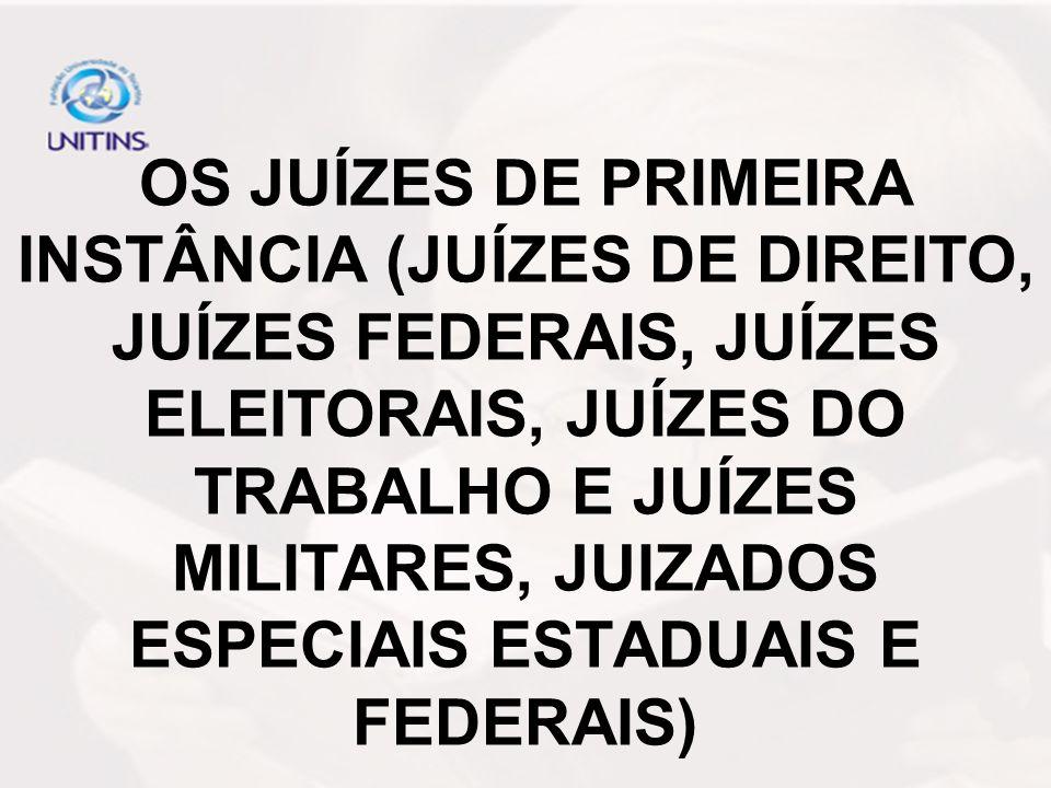 OS JUÍZES DE PRIMEIRA INSTÂNCIA (JUÍZES DE DIREITO, JUÍZES FEDERAIS, JUÍZES ELEITORAIS, JUÍZES DO TRABALHO E JUÍZES MILITARES, JUIZADOS ESPECIAIS ESTA