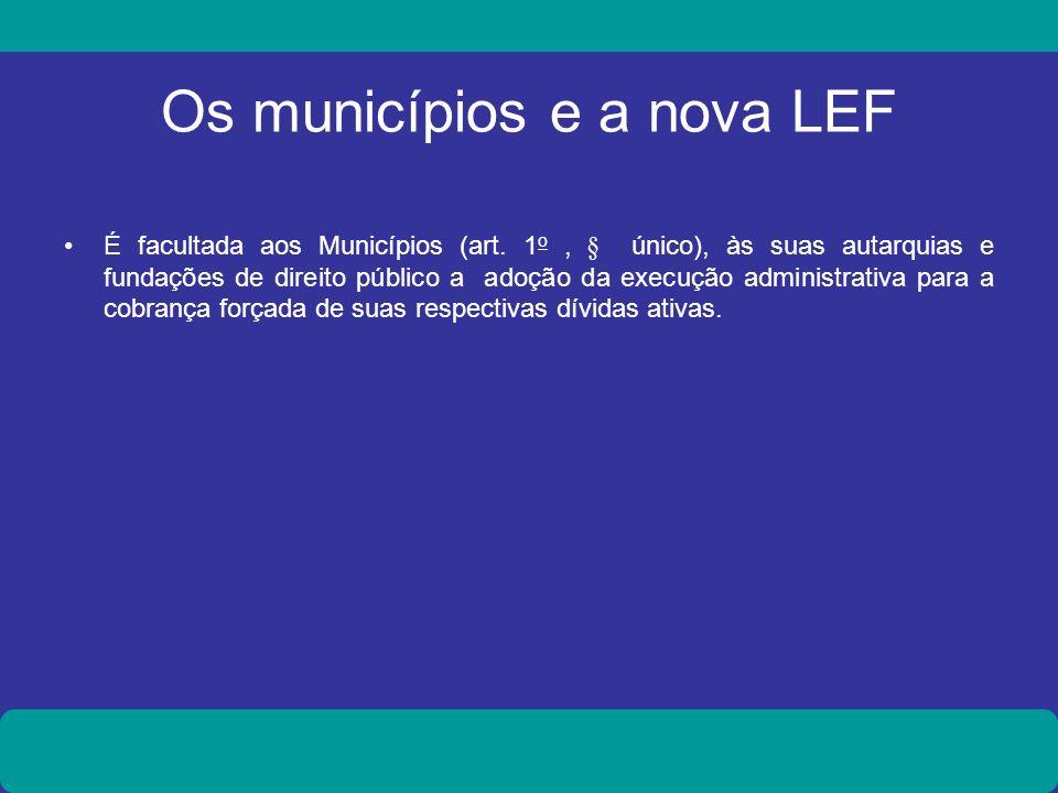 Os municípios e a nova LEF É facultada aos Municípios (art. 1 o, § único), às suas autarquias e fundações de direito público a adoção da execução admi