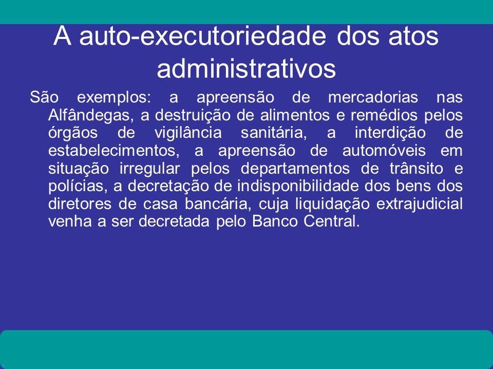 A auto-executoriedade dos atos administrativos São exemplos: a apreensão de mercadorias nas Alfândegas, a destruição de alimentos e remédios pelos órg