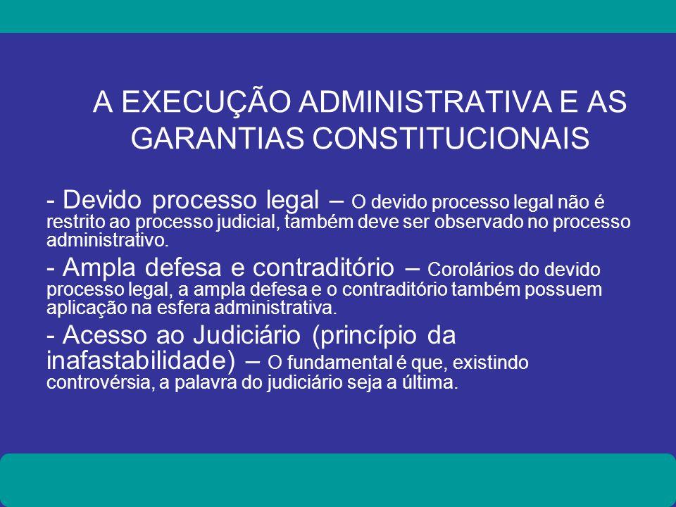 A EXECUÇÃO ADMINISTRATIVA E AS GARANTIAS CONSTITUCIONAIS - Devido processo legal – O devido processo legal não é restrito ao processo judicial, também