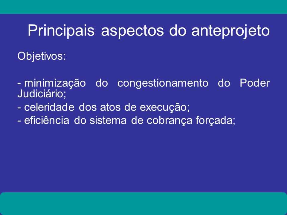 Principais aspectos do anteprojeto Objetivos: - minimização do congestionamento do Poder Judiciário; - celeridade dos atos de execução; - eficiência d