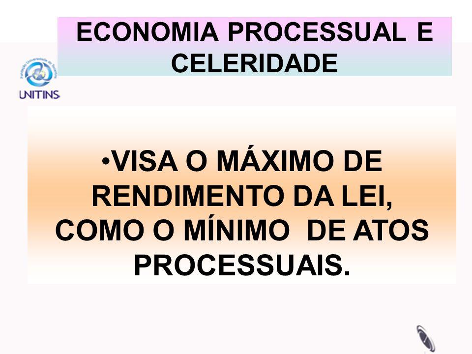 ECONOMIA PROCESSUAL E CELERIDADE VISA O MÁXIMO DE RENDIMENTO DA LEI, COMO O MÍNIMO DE ATOS PROCESSUAIS.