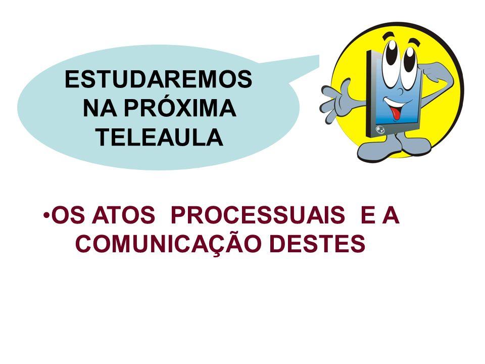 ESTUDAREMOS NA PRÓXIMA TELEAULA OS ATOS PROCESSUAIS E A COMUNICAÇÃO DESTES
