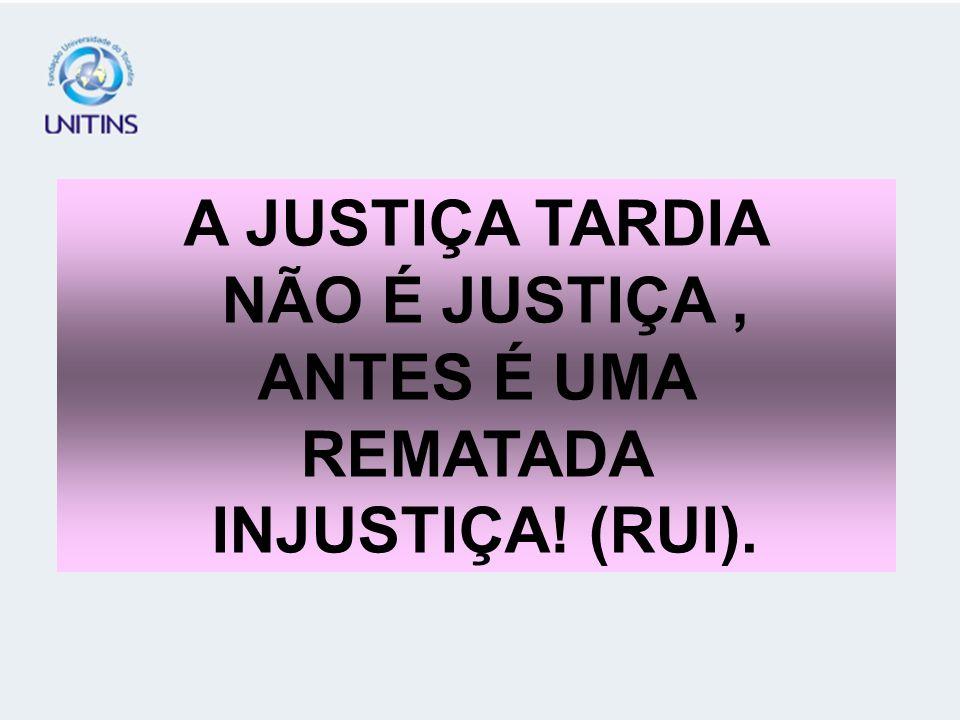 A JUSTIÇA TARDIA NÃO É JUSTIÇA, ANTES É UMA REMATADA INJUSTIÇA! (RUI).
