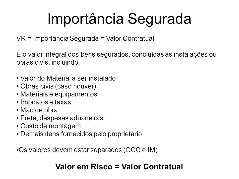 Importância Segurada VR = Importância Segurada = Valor Contratual: É o valor integral dos bens segurados, concluídas as instalações ou obras civis, in