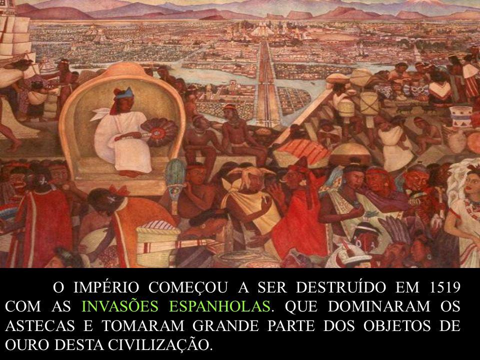 O IMPÉRIO COMEÇOU A SER DESTRUÍDO EM 1519 COM AS INVASÕES ESPANHOLAS. QUE DOMINARAM OS ASTECAS E TOMARAM GRANDE PARTE DOS OBJETOS DE OURO DESTA CIVILI