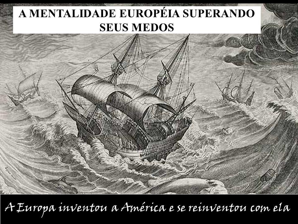 A MENTALIDADE EUROPÉIA SUPERANDO SEUS MEDOS A Europa inventou a América e se reinventou com ela
