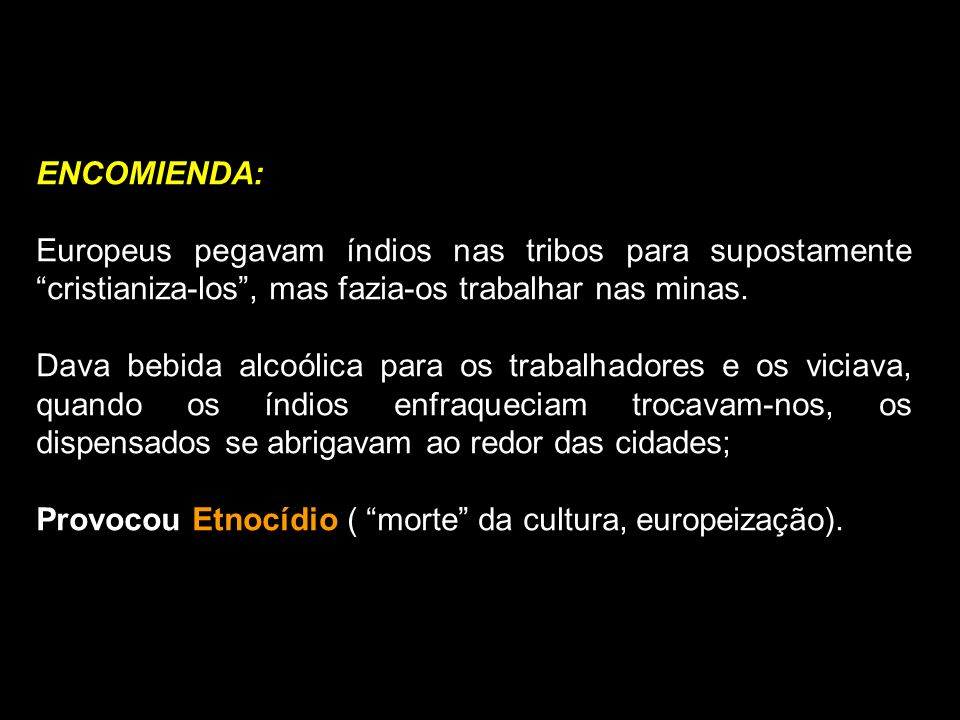 ENCOMIENDA: Europeus pegavam índios nas tribos para supostamente cristianiza-los, mas fazia-os trabalhar nas minas. Dava bebida alcoólica para os trab