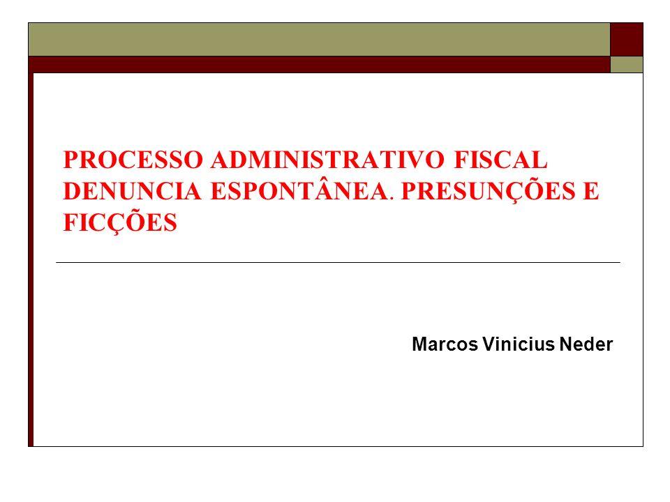 PROCESSO ADMINISTRATIVO FISCAL DENUNCIA ESPONTÂNEA. PRESUNÇÕES E FICÇÕES Marcos Vinicius Neder