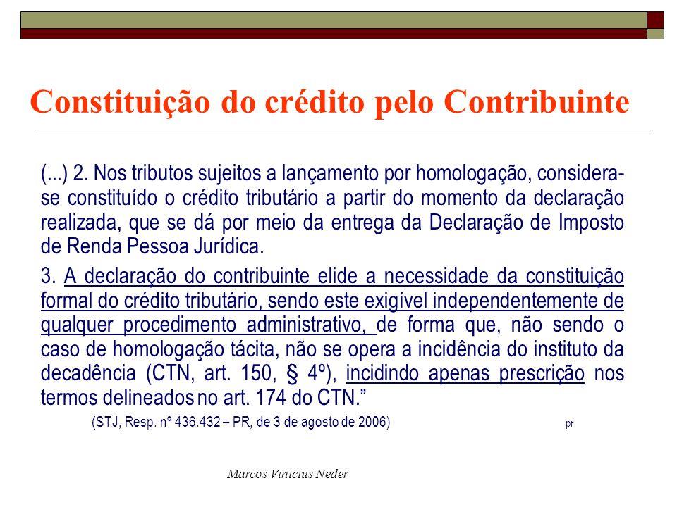 Marcos Vinicius Neder Constituição do crédito pelo Contribuinte (...) 2. Nos tributos sujeitos a lançamento por homologação, considera- se constituído