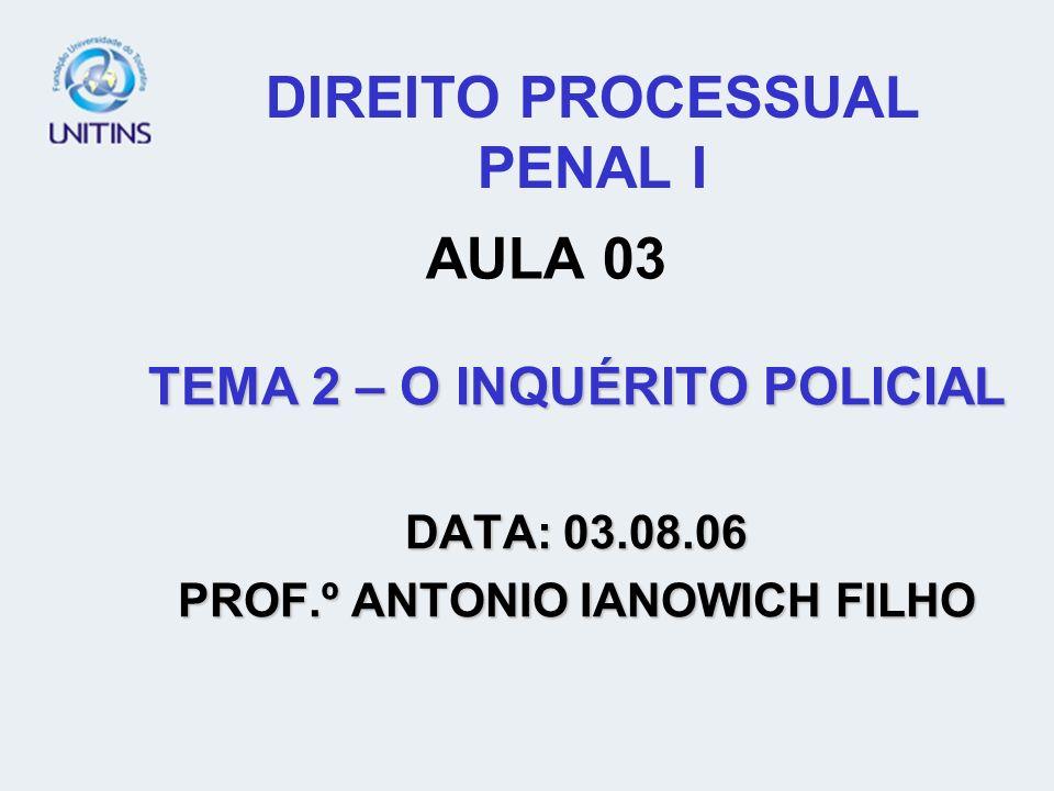 DIREITO PROCESSUAL PENAL I TEMA 2 – O INQUÉRITO POLICIAL DATA: 03.08.06 PROF.º ANTONIO IANOWICH FILHO AULA 03