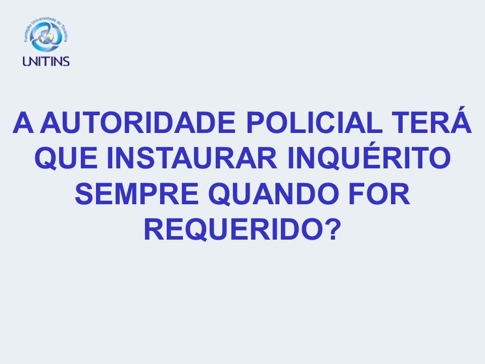 A AUTORIDADE POLICIAL TERÁ QUE INSTAURAR INQUÉRITO SEMPRE QUANDO FOR REQUERIDO?