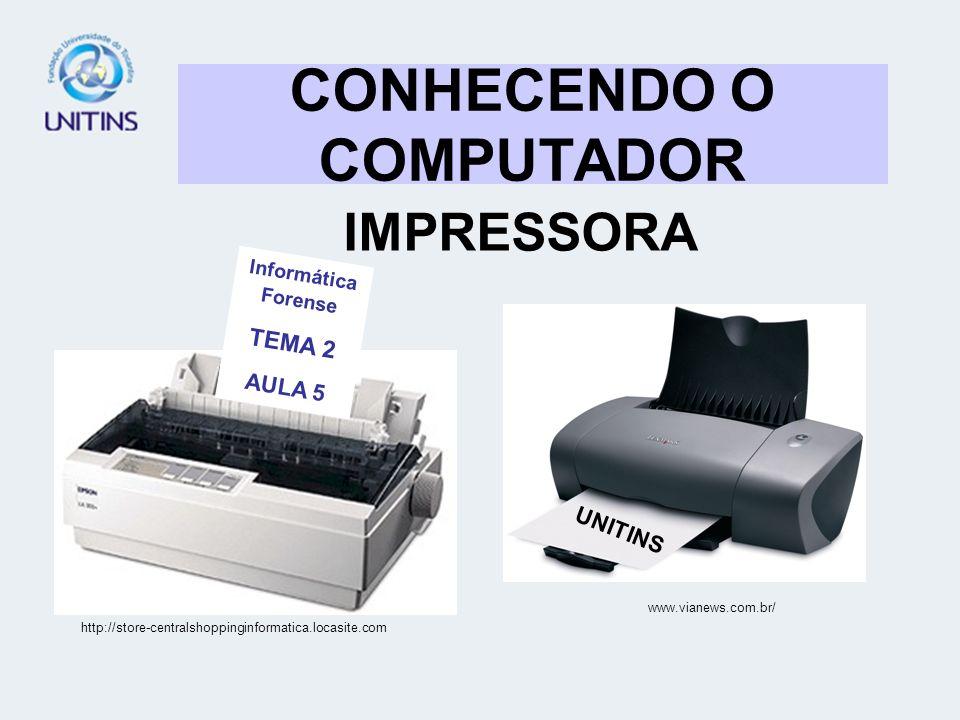 CONHECENDO O COMPUTADOR IMPRESSORA www.vianews.com.br/ http://store-centralshoppinginformatica.locasite.com UNITINS Informática Forense TEMA 2 AULA 5