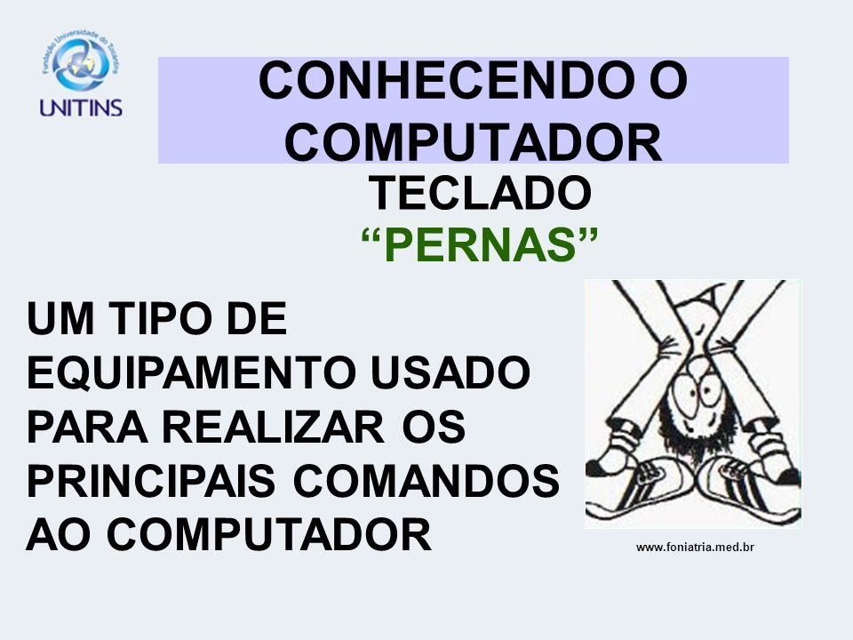 CONHECENDO O COMPUTADOR TECLADO PERNAS UM TIPO DE EQUIPAMENTO USADO PARA REALIZAR OS PRINCIPAIS COMANDOS AO COMPUTADOR www.foniatria.med.br