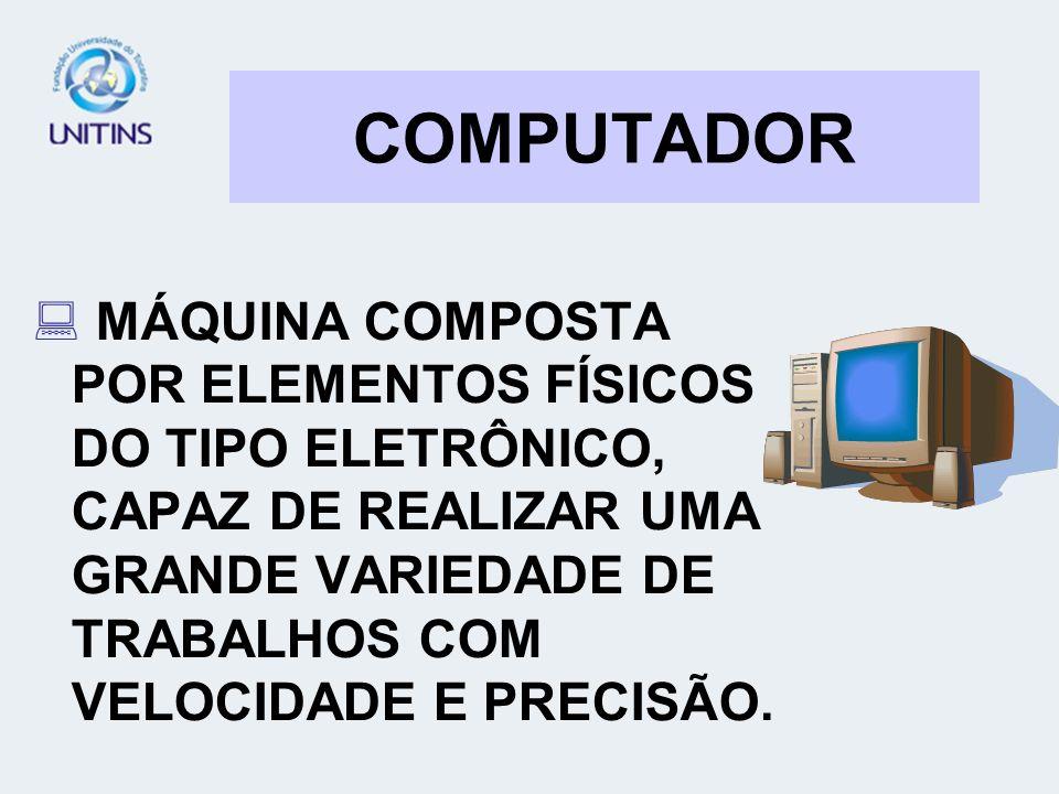 COMPUTADOR MÁQUINA COMPOSTA POR ELEMENTOS FÍSICOS DO TIPO ELETRÔNICO, CAPAZ DE REALIZAR UMA GRANDE VARIEDADE DE TRABALHOS COM VELOCIDADE E PRECISÃO.