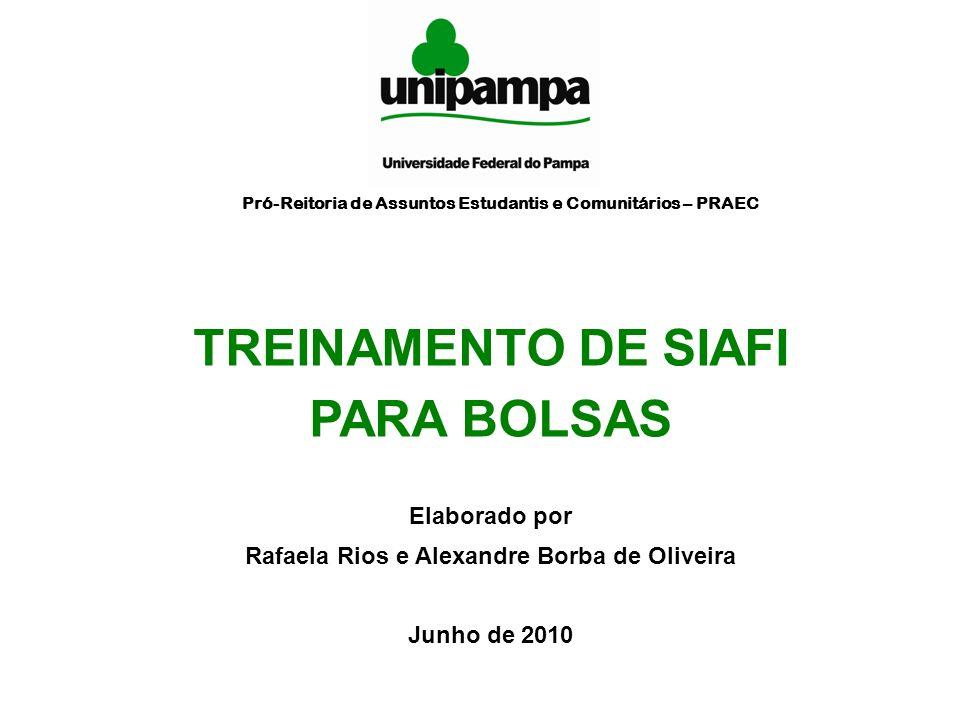 TREINAMENTO DE SIAFI PARA BOLSAS Elaborado por Rafaela Rios e Alexandre Borba de Oliveira Junho de 2010 Pró-Reitoria de Assuntos Estudantis e Comunitá