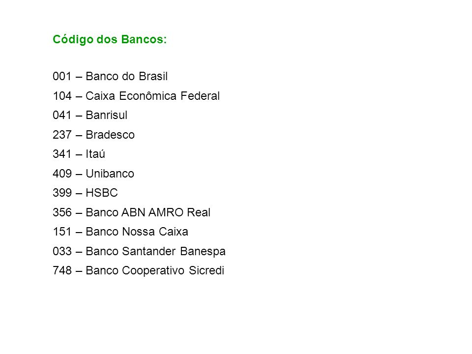 001 – Banco do Brasil 104 – Caixa Econômica Federal 041 – Banrisul 237 – Bradesco 341 – Itaú 409 – Unibanco 399 – HSBC 356 – Banco ABN AMRO Real 151 –