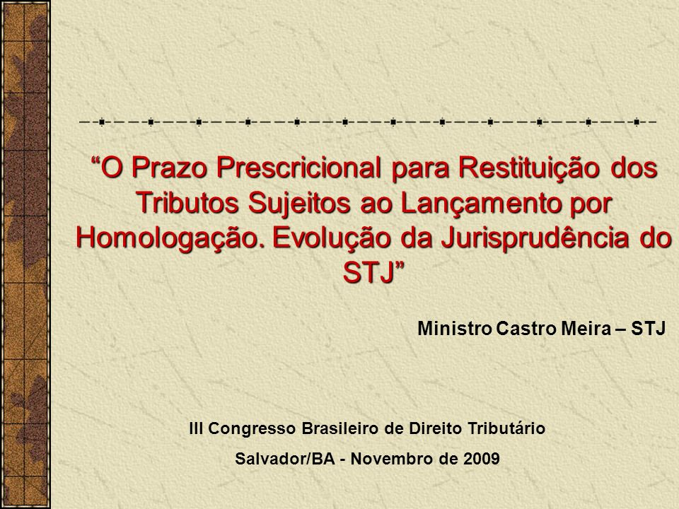 Ministro Castro Meira – STJ III Congresso Brasileiro de Direito Tributário Salvador/BA - Novembro de 2009 O Prazo Prescricional para Restituição dos Tributos Sujeitos ao Lançamento por Homologação.