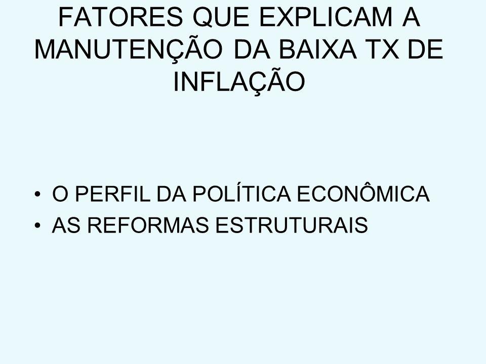 FATORES QUE EXPLICAM A MANUTENÇÃO DA BAIXA TX DE INFLAÇÃO O PERFIL DA POLÍTICA ECONÔMICA AS REFORMAS ESTRUTURAIS