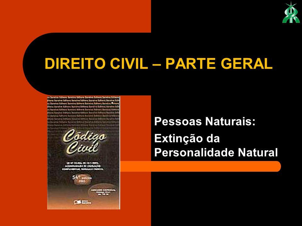 Pessoas Naturais: Extinção da Personalidade Natural DIREITO CIVIL – PARTE GERAL