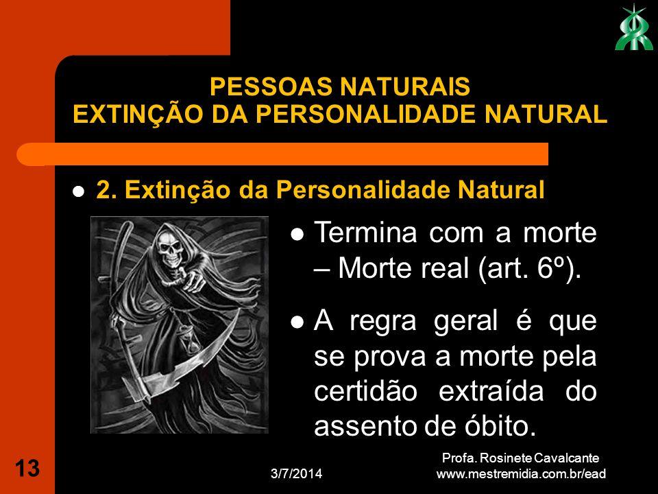 2. Extinção da Personalidade Natural 3/7/2014 Profa. Rosinete Cavalcante www.mestremidia.com.br/ead 13 Termina com a morte – Morte real (art. 6º). A r