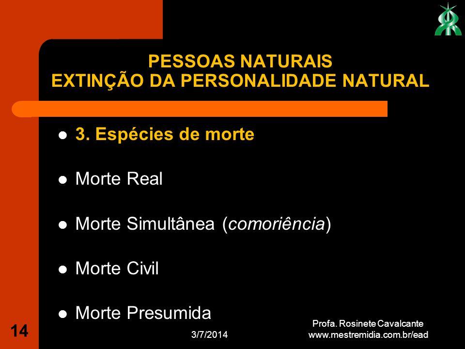 3. Espécies de morte Morte Real Morte Simultânea (comoriência) Morte Civil Morte Presumida 3/7/2014 Profa. Rosinete Cavalcante www.mestremidia.com.br/