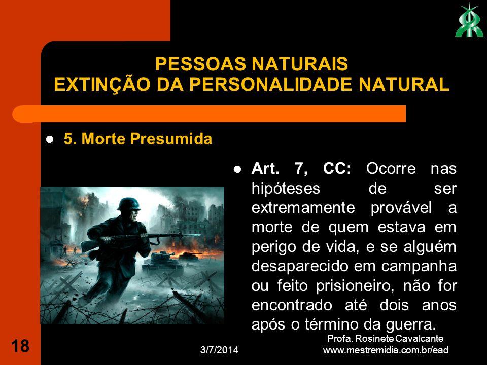 3/7/2014 Profa. Rosinete Cavalcante www.mestremidia.com.br/ead 18 5. Morte Presumida Art. 7, CC: Ocorre nas hipóteses de ser extremamente provável a m
