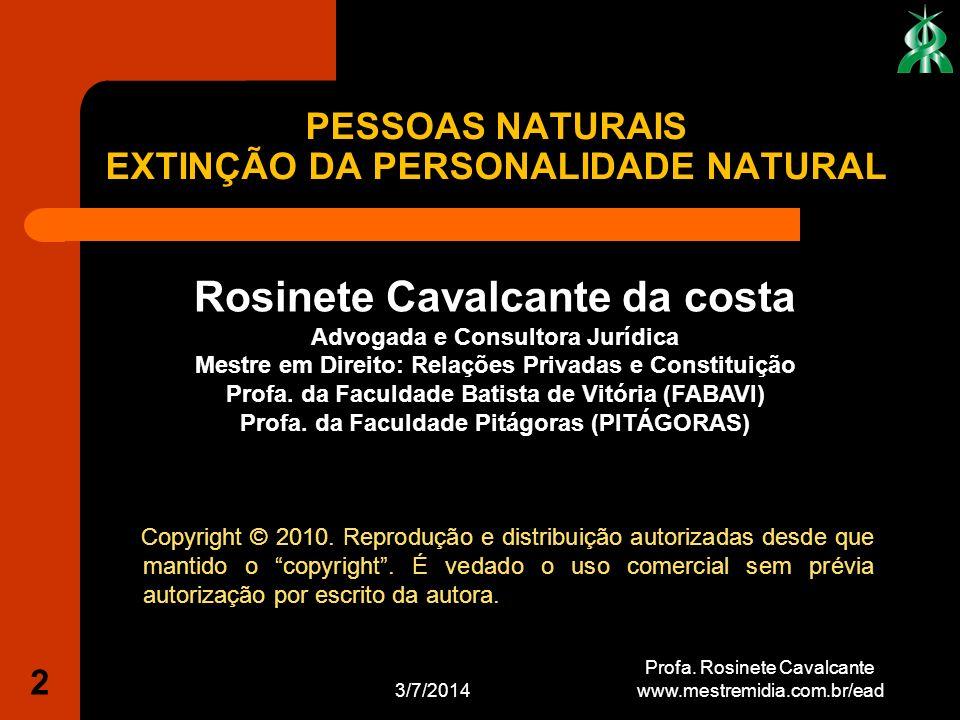 PESSOAS NATURAIS EXTINÇÃO DA PERSONALIDADE NATURAL 3/7/2014 2 Profa. Rosinete Cavalcante www.mestremidia.com.br/ead Rosinete Cavalcante da costa Advog