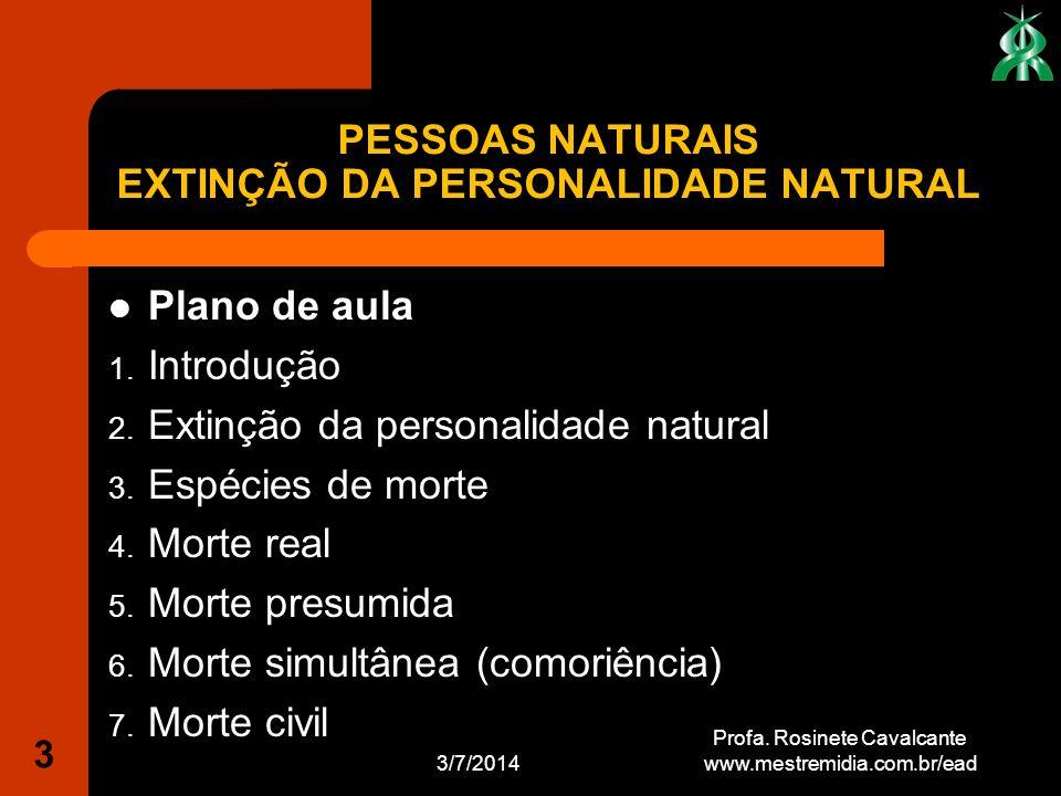 3/7/2014 3 Profa. Rosinete Cavalcante www.mestremidia.com.br/ead Plano de aula 1. Introdução 2. Extinção da personalidade natural 3. Espécies de morte