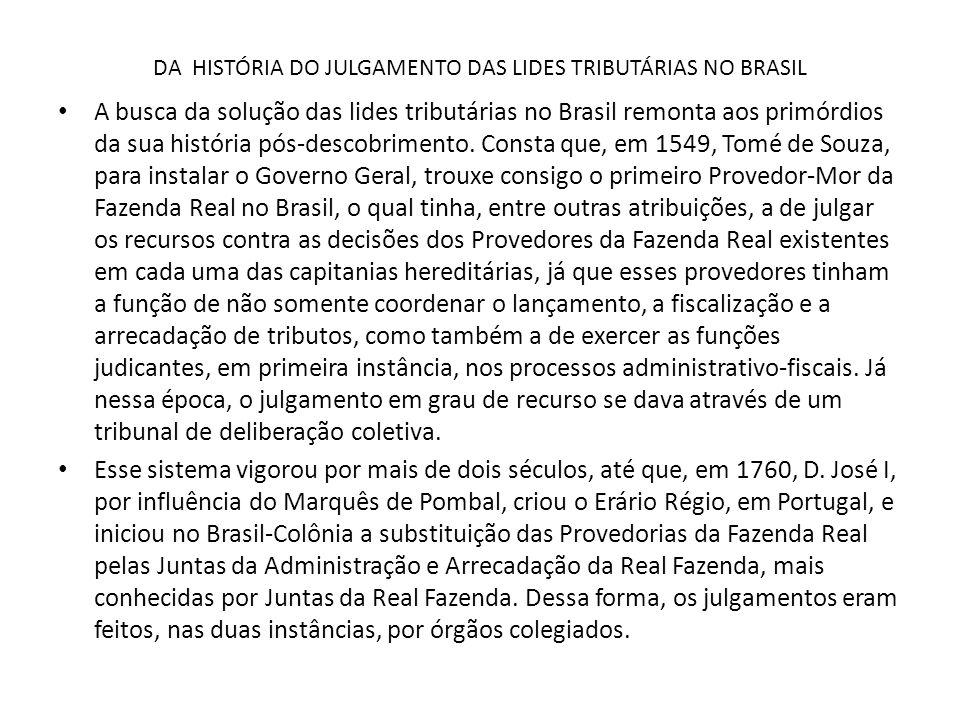 DA HISTÓRIA DO JULGAMENTO DAS LIDES TRIBUTÁRIAS NO BRASIL As Juntas da Real Fazenda sofreram transformações quando da vinda da Família Real para o Brasil, em 1808, pois sobre esses órgãos estritamente executivos sobrepôs-se a pesada estrutura do Erário Régio Português, que para cá também se transferiu, com todas as suas funções de normatização, controle e coordenação central da administração tributária do Império Colonial Luso.