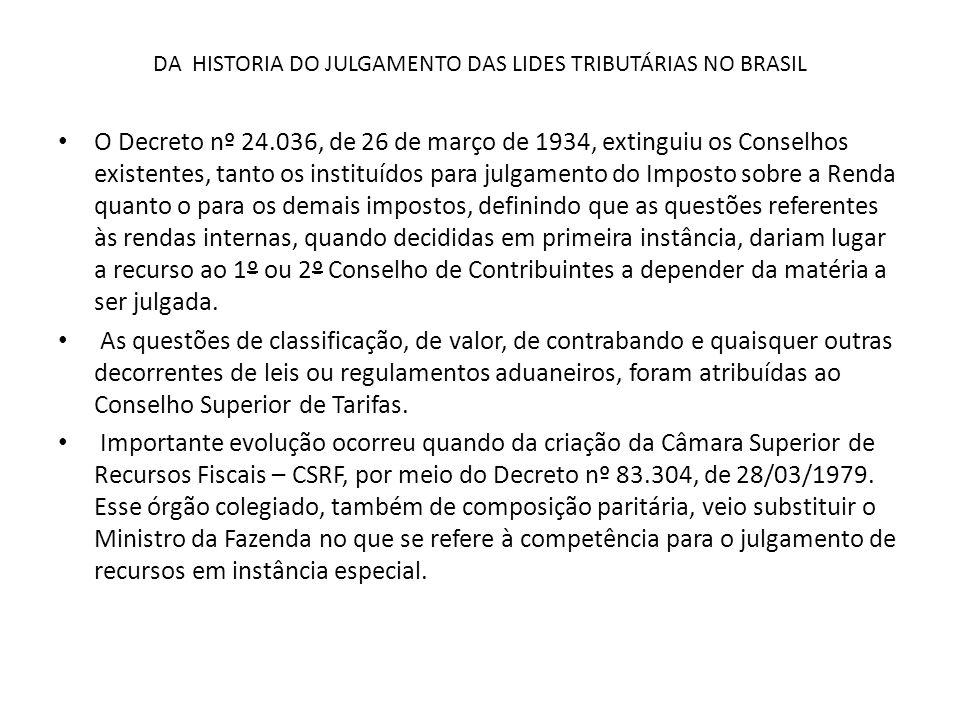 DA HISTORIA DO JULGAMENTO DAS LIDES TRIBUTÁRIAS NO BRASIL Em síntese, os órgãos de julgamento fiscais no Brasil remontam ao período Colonial, com a instalação do Governo Geral na Bahia.