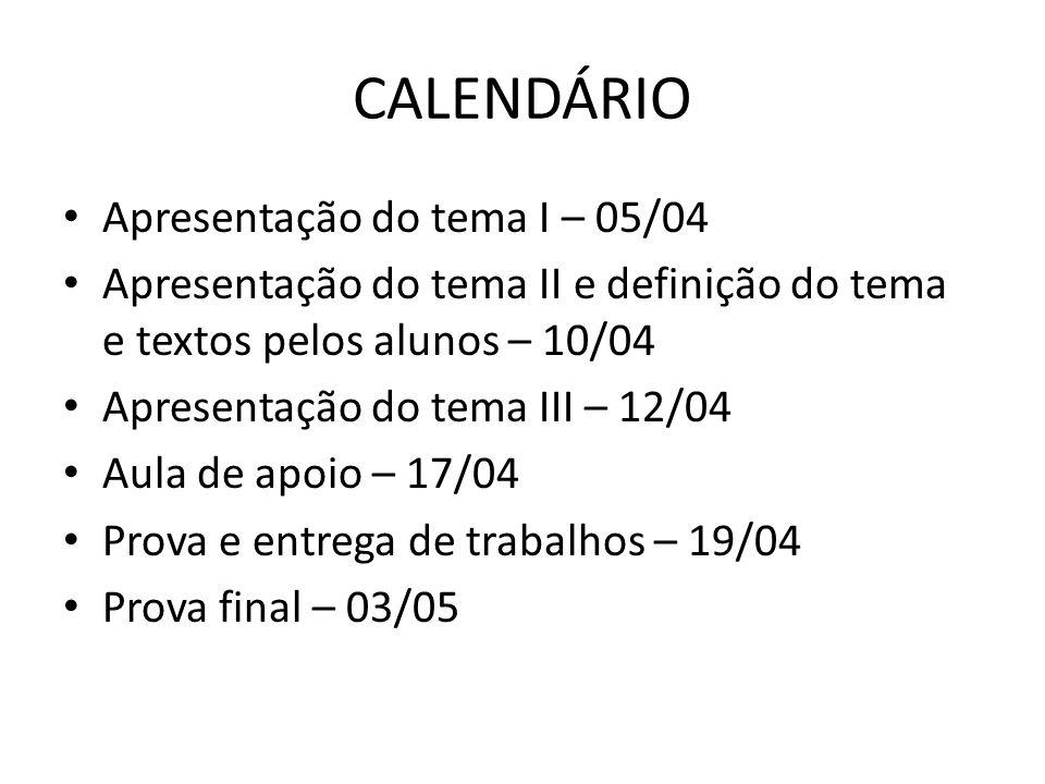 CALENDÁRIO Apresentação do tema I – 05/04 Apresentação do tema II e definição do tema e textos pelos alunos – 10/04 Apresentação do tema III – 12/04 A