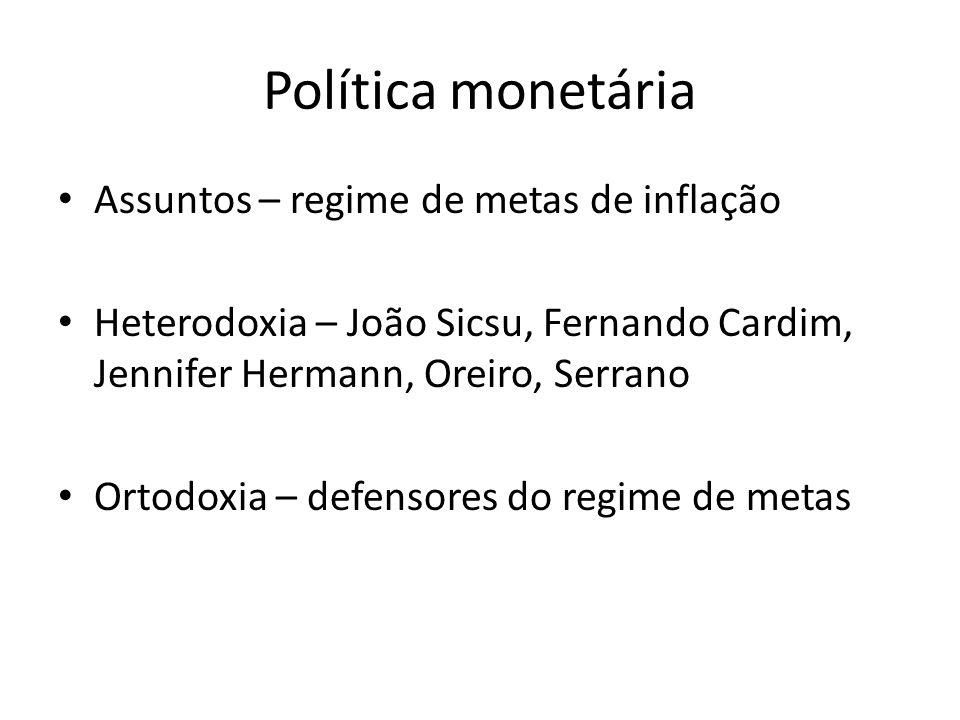 Política monetária Assuntos – regime de metas de inflação Heterodoxia – João Sicsu, Fernando Cardim, Jennifer Hermann, Oreiro, Serrano Ortodoxia – def