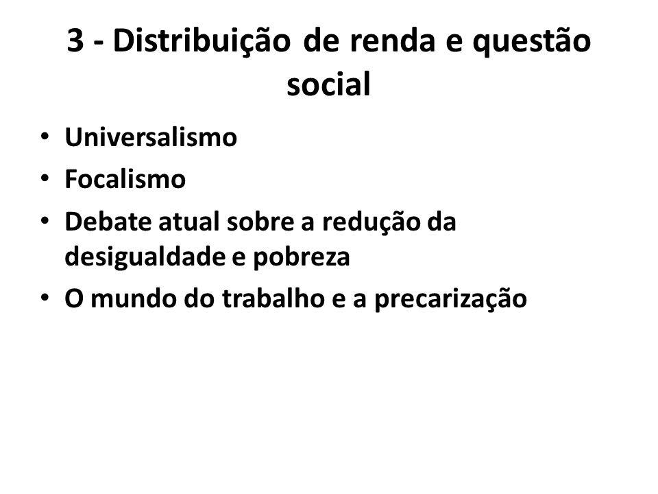 3 - Distribuição de renda e questão social Universalismo Focalismo Debate atual sobre a redução da desigualdade e pobreza O mundo do trabalho e a prec