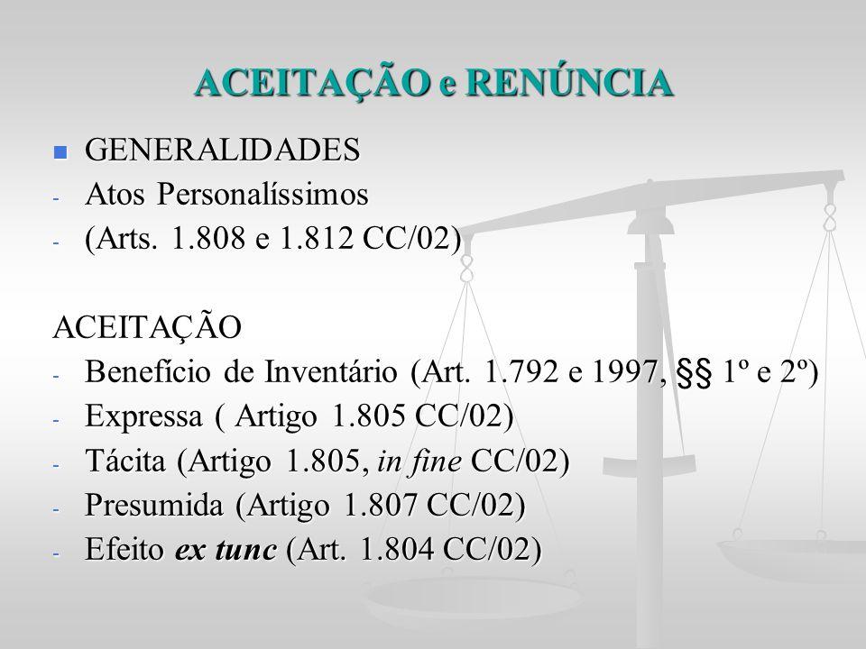 ACEITAÇÃO e RENÚNCIA GENERALIDADES GENERALIDADES - Atos Personalíssimos - (Arts. 1.808 e 1.812 CC/02) ACEITAÇÃO - Benefício de Inventário (Art. 1.792