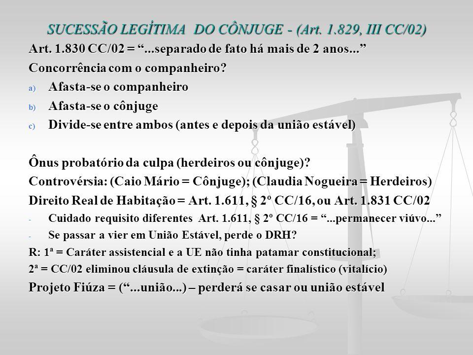 SUCESSÃO LEGÍTIMA DO CÔNJUGE - (Art. 1.829, III CC/02) Art. 1.830 CC/02 =...separado de fato há mais de 2 anos... Concorrência com o companheiro? a) A