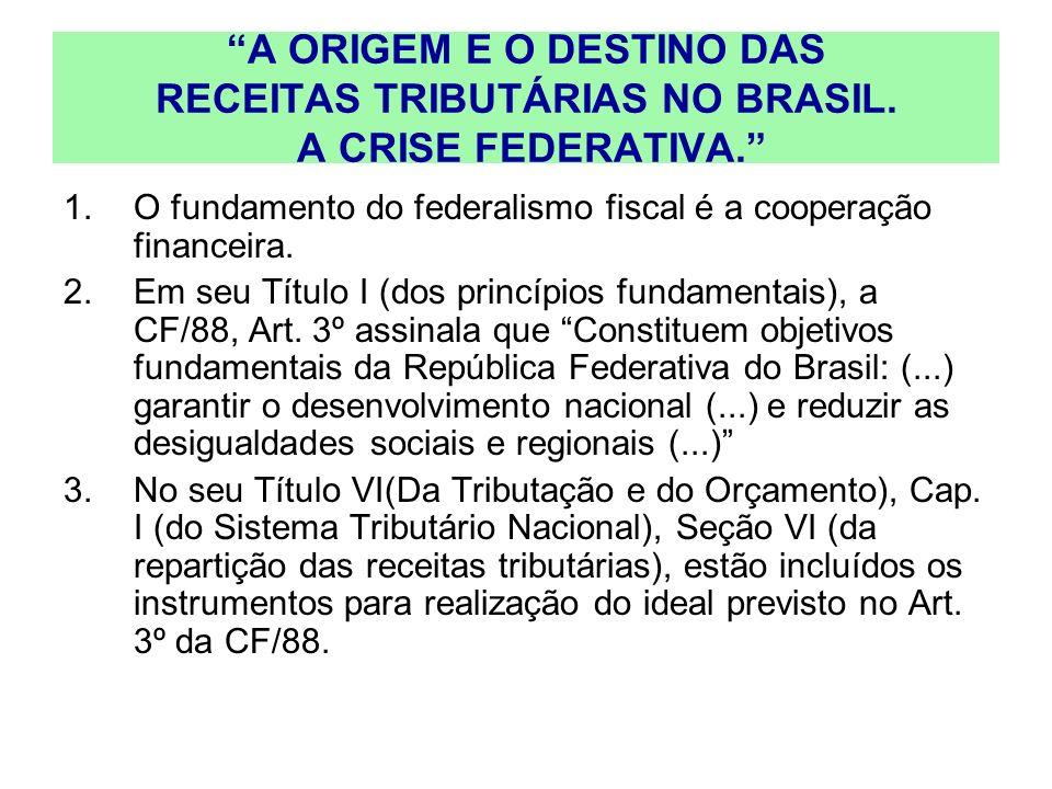 A ORIGEM E O DESTINO DAS RECEITAS TRIBUTÁRIAS NO BRASIL. A CRISE FEDERATIVA. 1.O fundamento do federalismo fiscal é a cooperação financeira. 2.Em seu