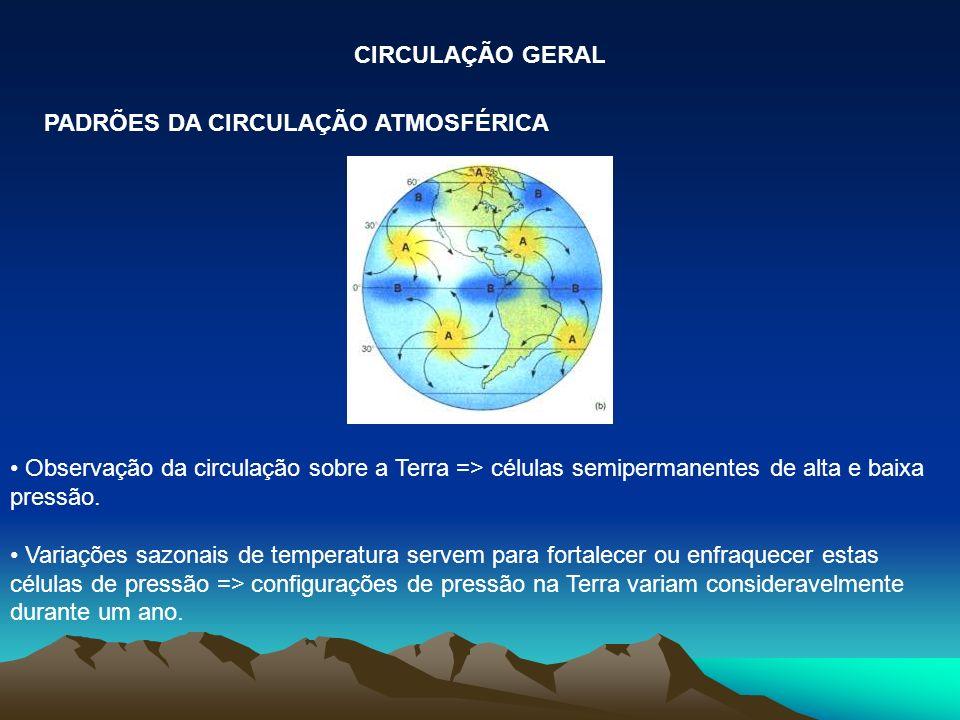 Observação da circulação sobre a Terra => células semipermanentes de alta e baixa pressão. Variações sazonais de temperatura servem para fortalecer ou