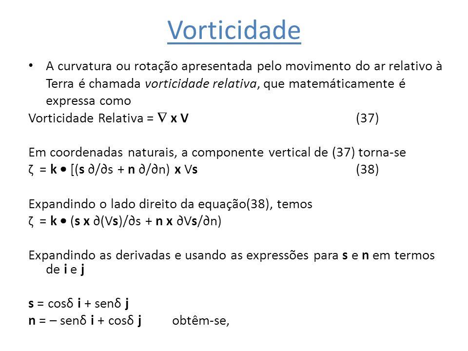 Vorticidade A curvatura ou rotação apresentada pelo movimento do ar relativo à Terra é chamada vorticidade relativa, que matemáticamente é expressa co