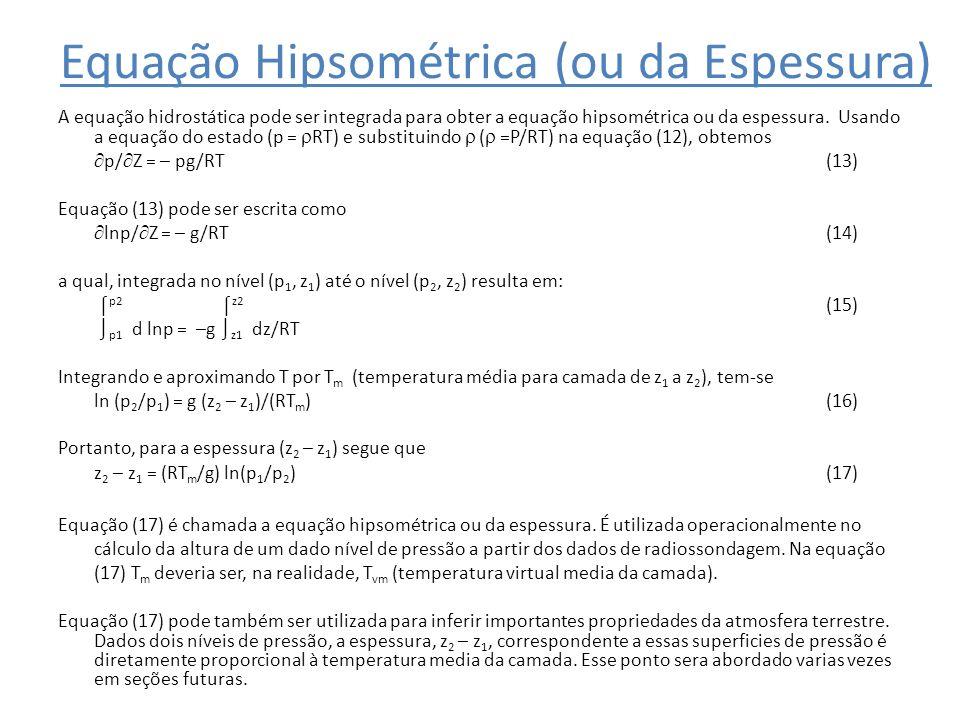 Equação Hipsométrica (ou da Espessura) A equação hidrostática pode ser integrada para obter a equação hipsométrica ou da espessura. Usando a equação d