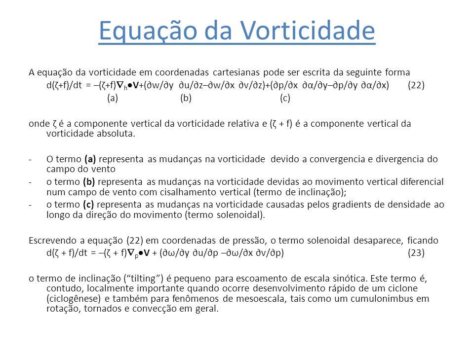 Equação da Vorticidade A equação da vorticidade em coordenadas cartesianas pode ser escrita da seguinte forma d(ζ+f)/dt = –(ζ+f) h V+(w/y u/z–w/x v/z)