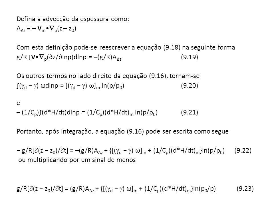 Defina a advecção da espessura como: A z – V m p (z – z 0 ) Com esta definição pode-se reescrever a equação (9.18) na seguinte forma g/R V p (z/lnp)dl