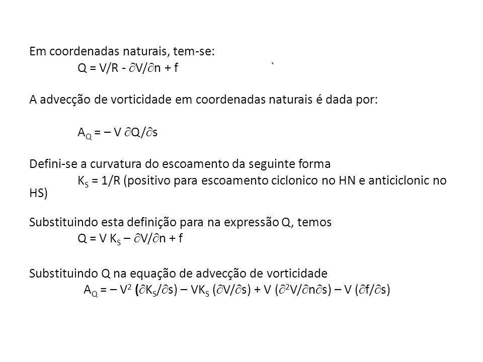 Em coordenadas naturais, tem-se: Q = V/R - V/ n + f` A advecção de vorticidade em coordenadas naturais é dada por: A Q = – V Q/ s Defini-se a curvatur