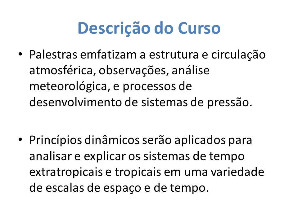 Descrição do Curso Palestras emfatizam a estrutura e circulação atmosférica, observações, análise meteorológica, e processos de desenvolvimento de sis