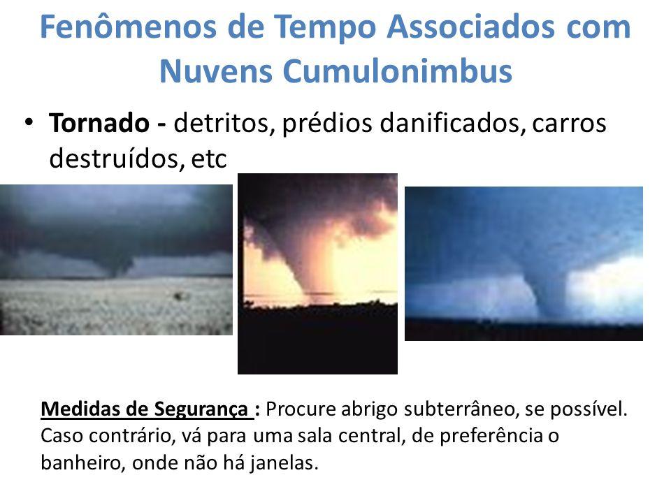 Fenômenos de Tempo Associados com Nuvens Cumulonimbus Tornado - detritos, prédios danificados, carros destruídos, etc Medidas de Segurança : Procure a