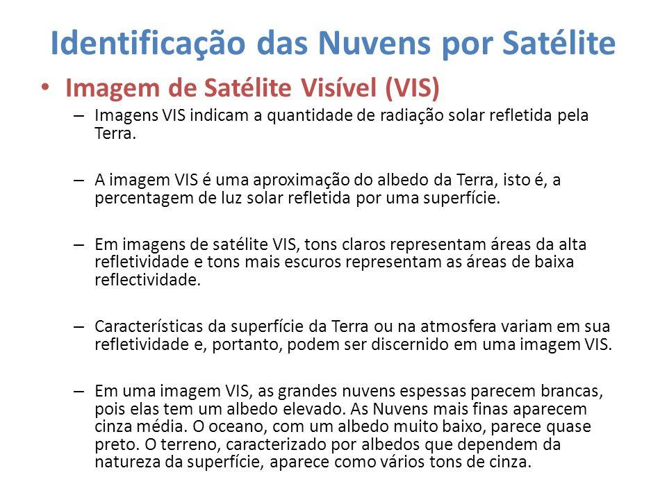 Identificação das Nuvens por Satélite Imagem de Satélite Visível (VIS) – Imagens VIS indicam a quantidade de radiação solar refletida pela Terra. – A