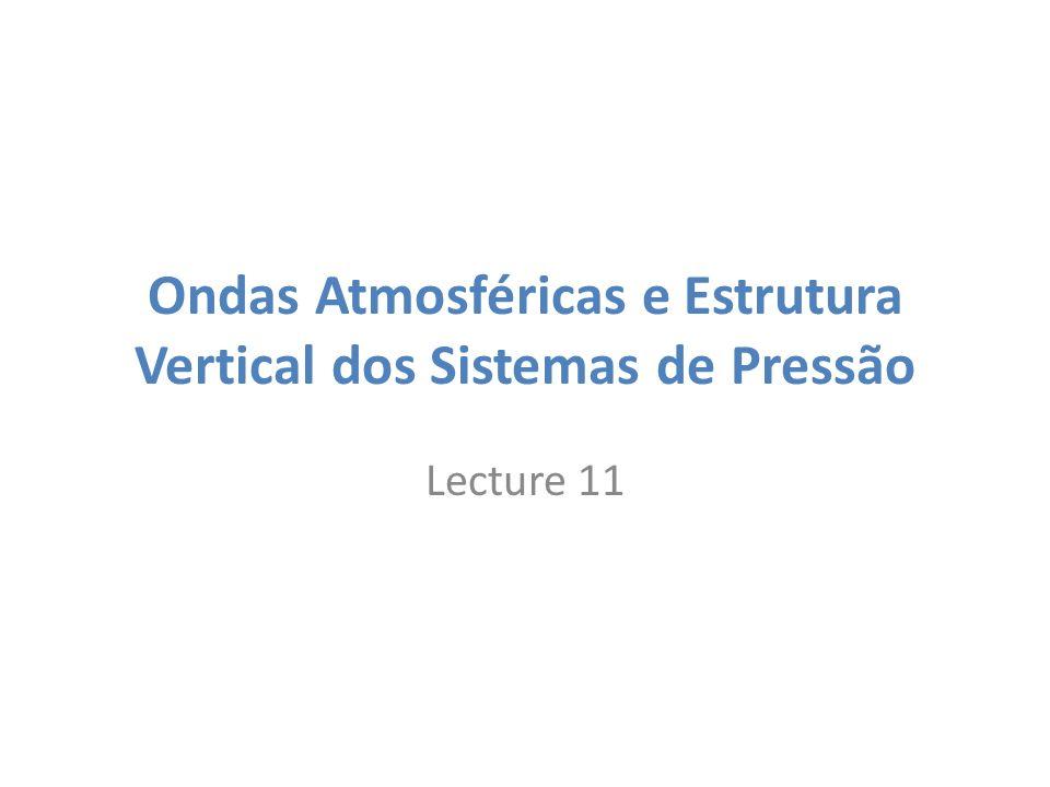 Ondas Atmosféricas e Estrutura Vertical dos Sistemas de Pressão Lecture 11