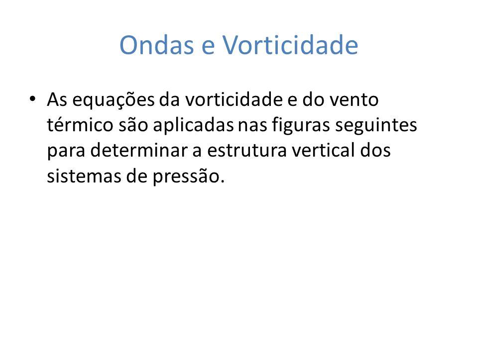 Ondas e Vorticidade As equações da vorticidade e do vento térmico são aplicadas nas figuras seguintes para determinar a estrutura vertical dos sistema